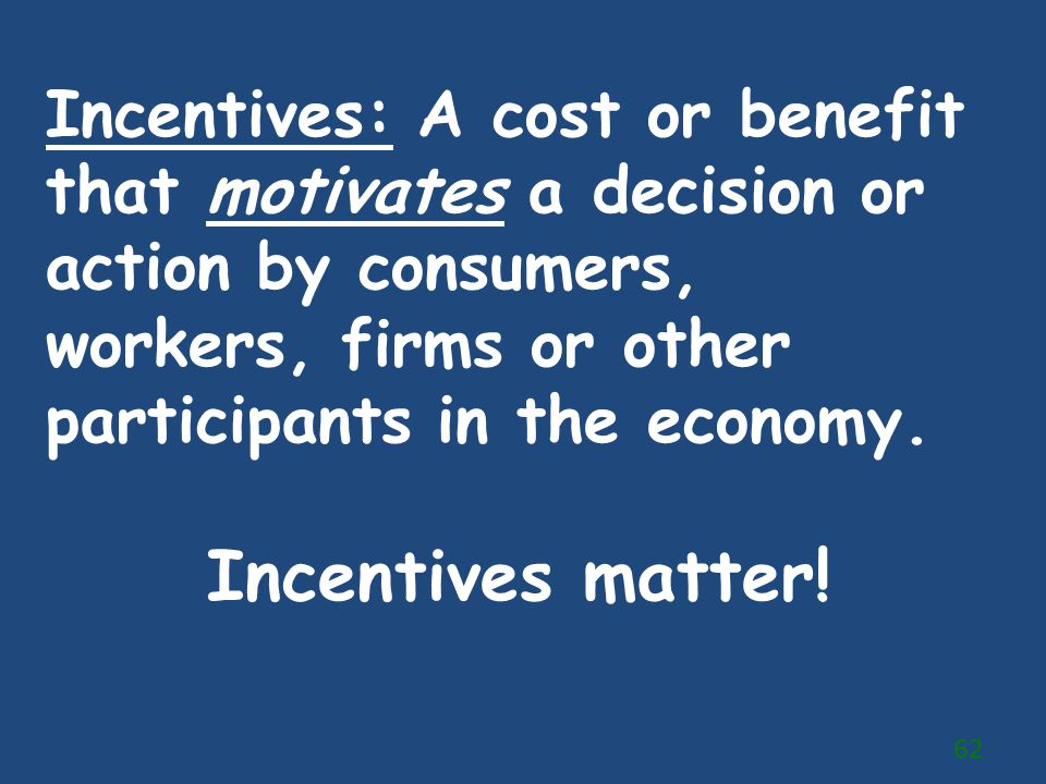 Incentives: A cost or benefit that motivates a decision or action by consumers, workers, firms or other participants in the economy.