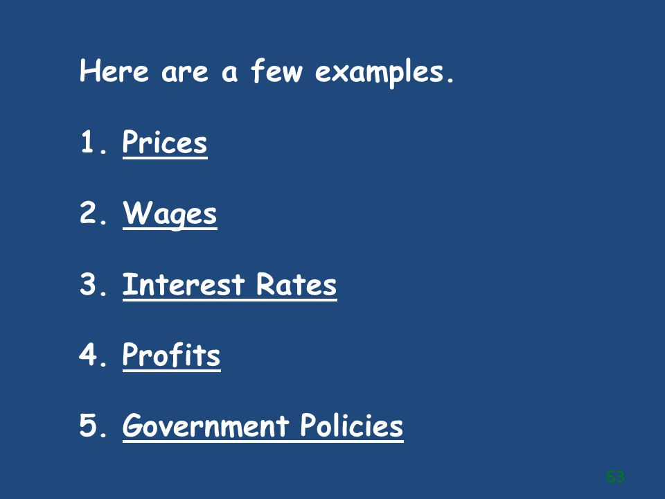 Here are a few examples. 1. Prices 2. Wages 3. Interest Rates 4. Profits 5. Government Policies