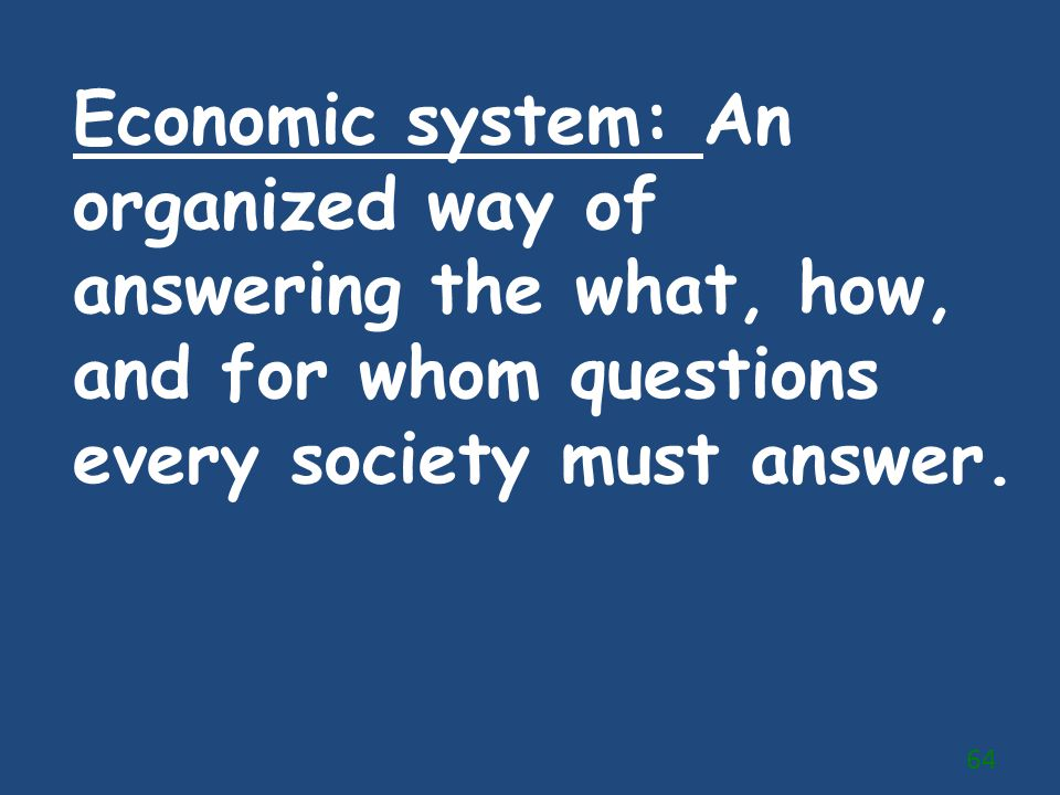 Economic system: An organized way of answering the what, how, and for whom questions every society must answer.
