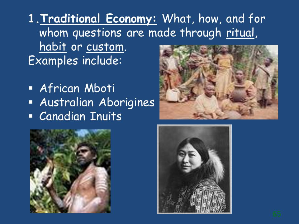 Traditional Economy: What, how, and for whom questions are made through ritual, habit or custom.