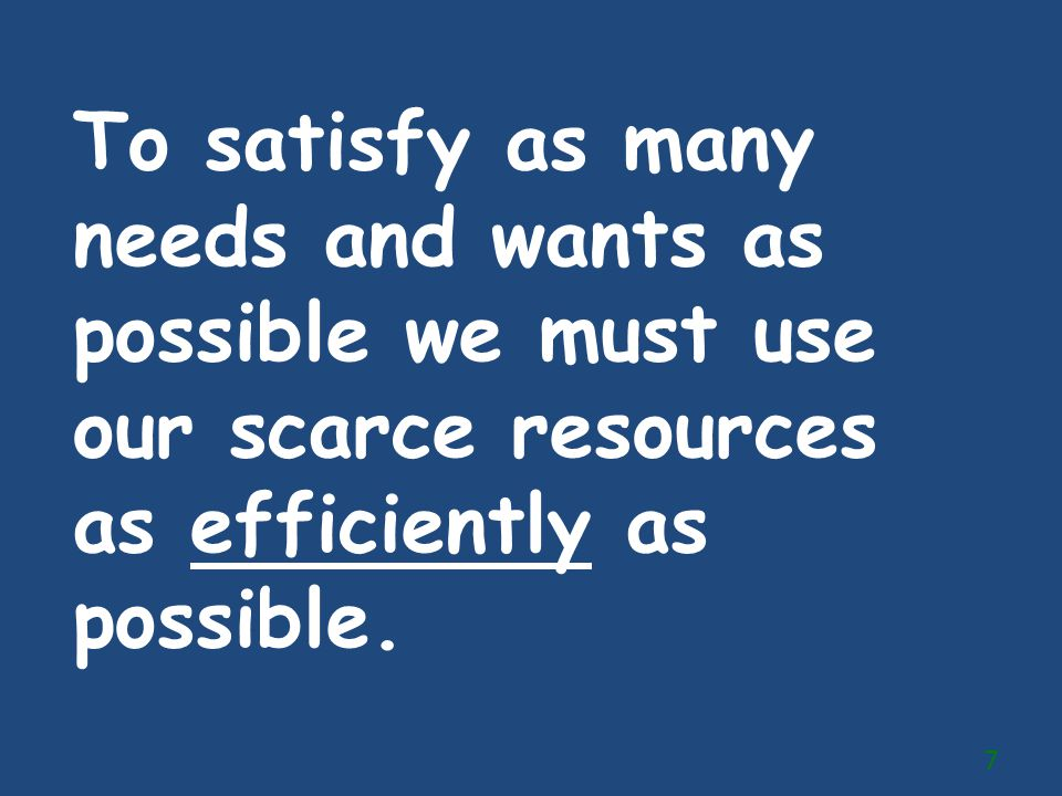 To satisfy as many needs and wants as possible we must use our scarce resources as efficiently as possible.