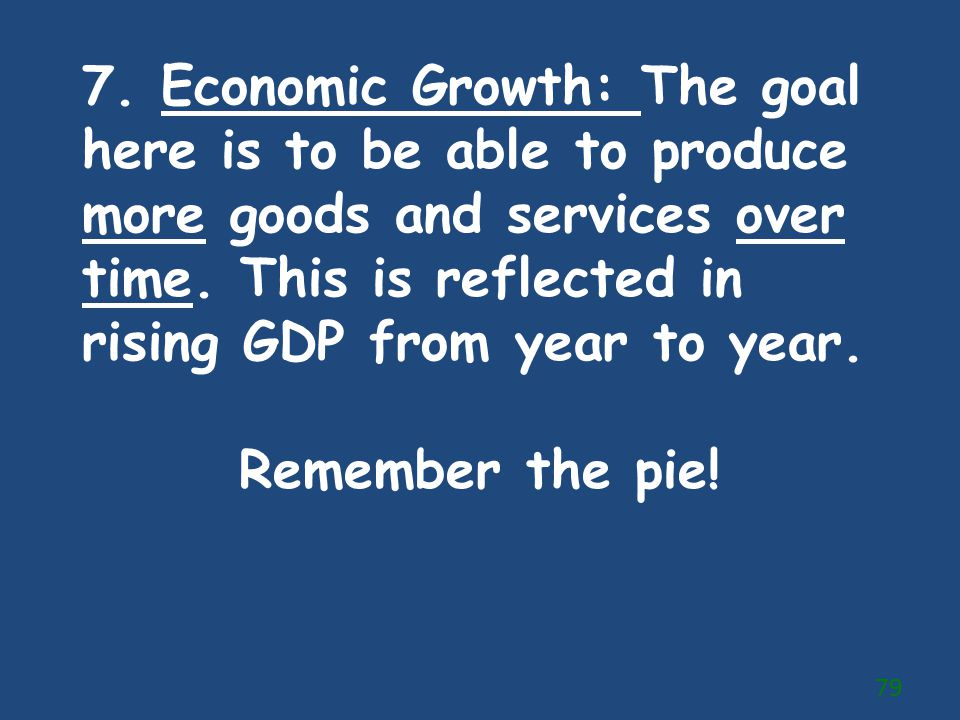 7. Economic Growth: The goal here is to be able to produce more goods and services over time. This is reflected in rising GDP from year to year.