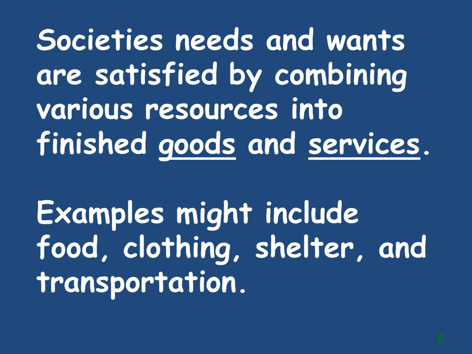 Societies needs and wants are satisfied by combining various resources into finished goods and services.