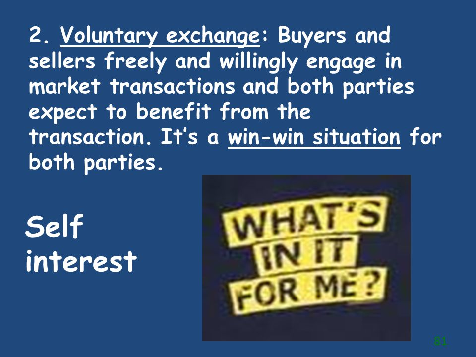 2. Voluntary exchange: Buyers and sellers freely and willingly engage in market transactions and both parties expect to benefit from the transaction. It's a win-win situation for both parties.