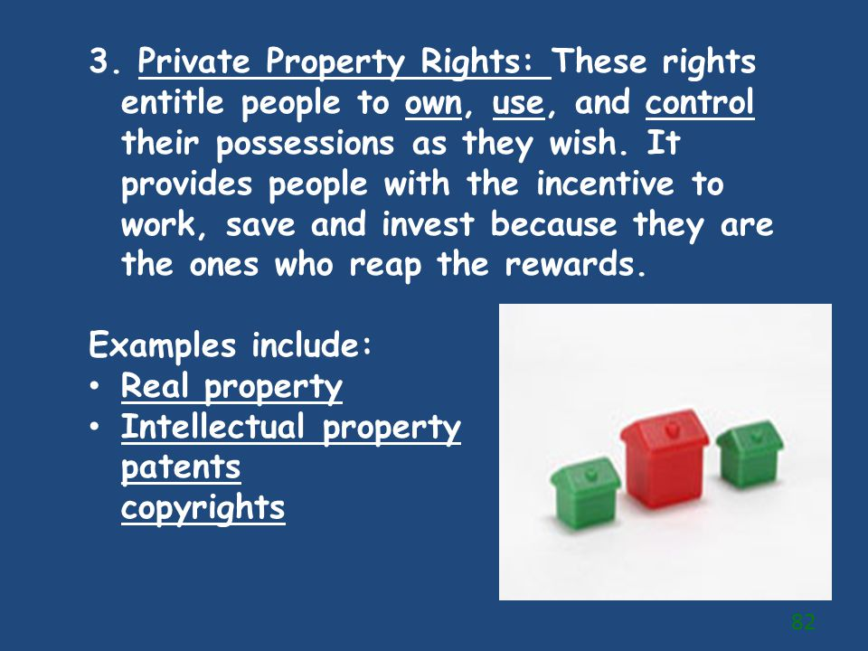 3. Private Property Rights: These rights entitle people to own, use, and control their possessions as they wish. It provides people with the incentive to work, save and invest because they are the ones who reap the rewards.