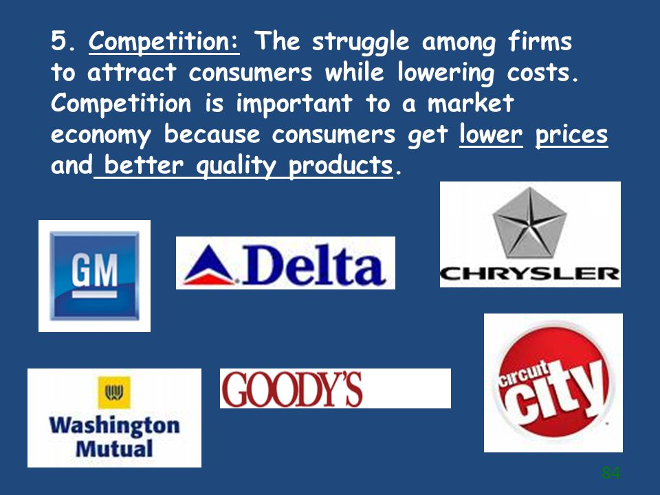 5. Competition: The struggle among firms to attract consumers while lowering costs.