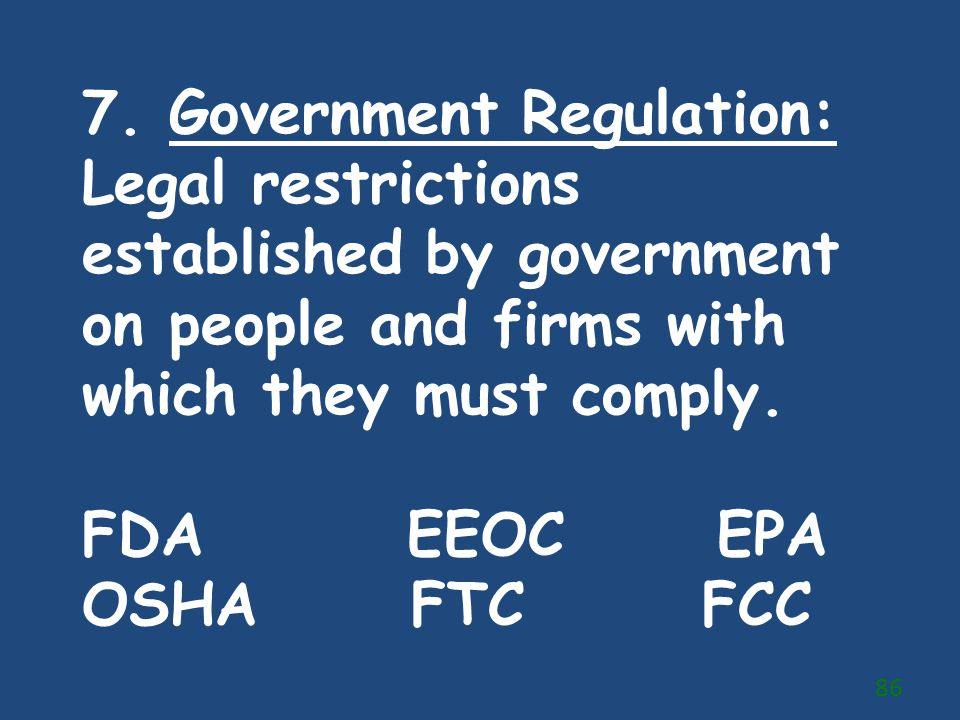 7. Government Regulation: Legal restrictions established by government on people and firms with which they must comply.