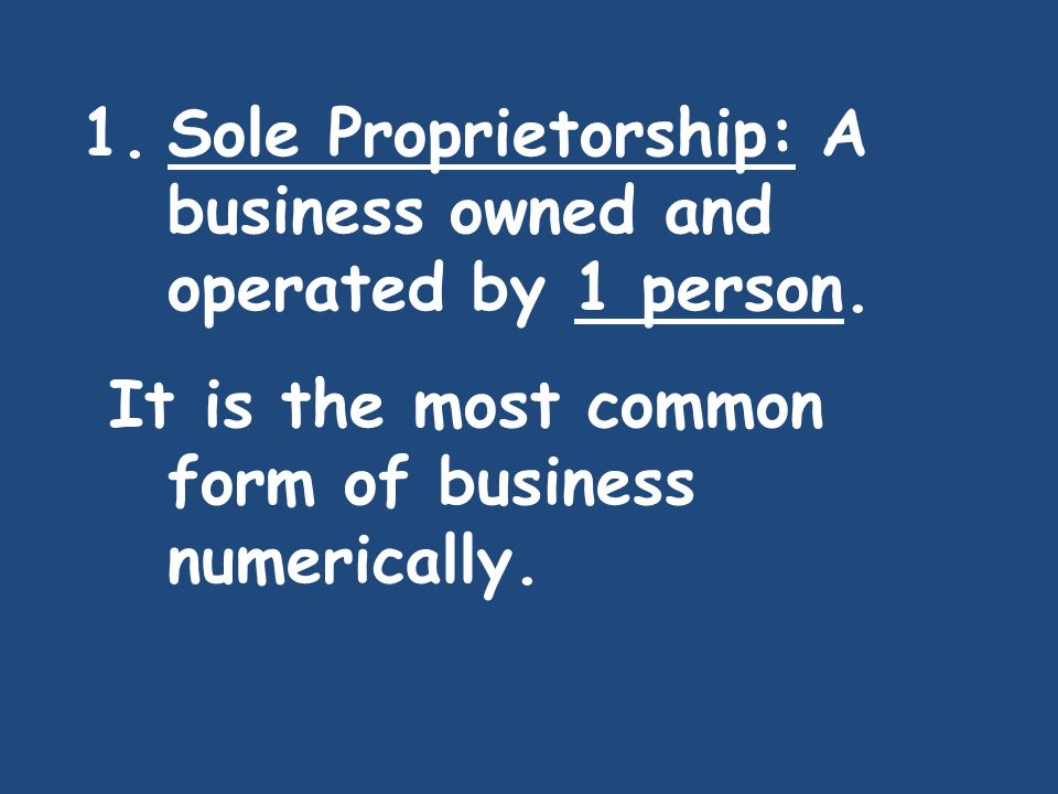 Sole Proprietorship: A business owned and operated by 1 person.