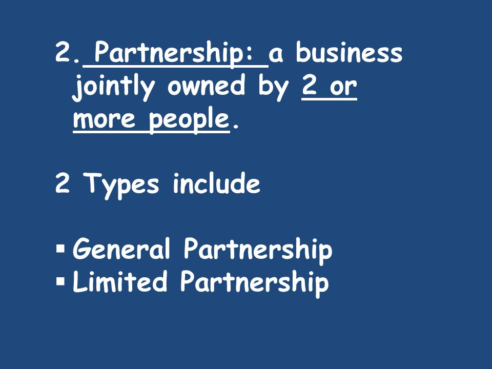 2. Partnership: a business jointly owned by 2 or more people.