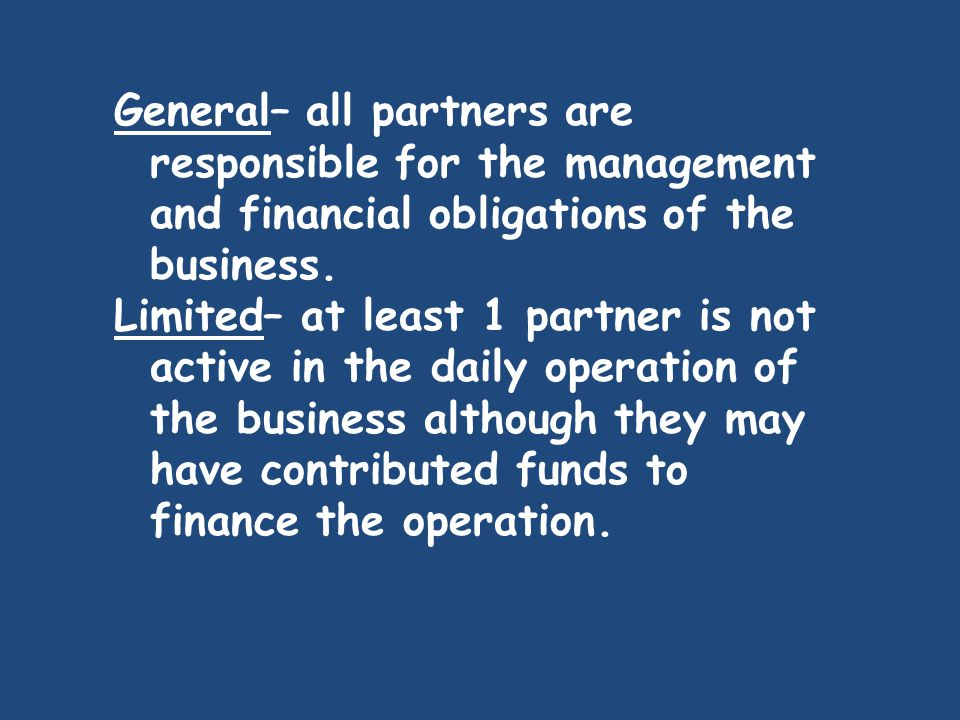 General– all partners are responsible for the management and financial obligations of the business.