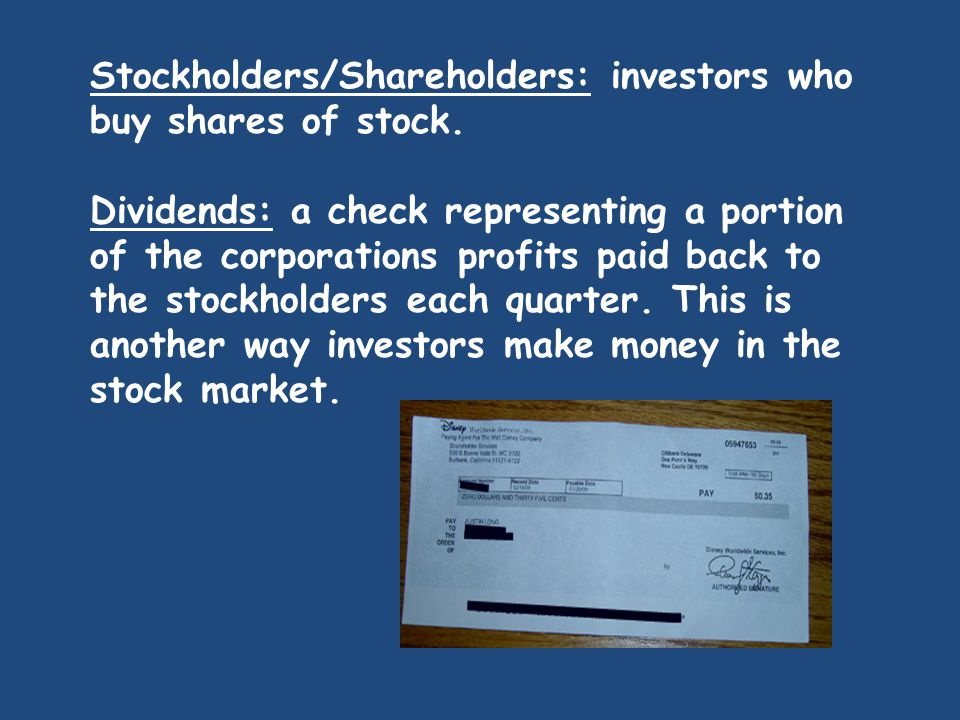 Stockholders/Shareholders: investors who buy shares of stock.