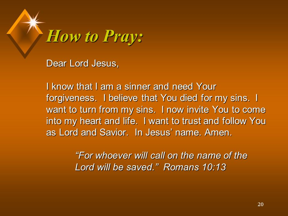 How to Pray: Dear Lord Jesus, I know that I am a sinner and need Your forgiveness.