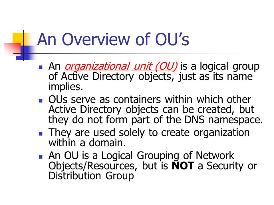 An Overview of OU's An organizational unit (OU) is a logical group of Active Directory objects, just as its name implies.