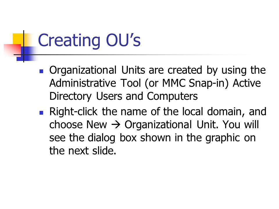 Creating OU's Organizational Units are created by using the Administrative Tool (or MMC Snap-in) Active Directory Users and Computers.