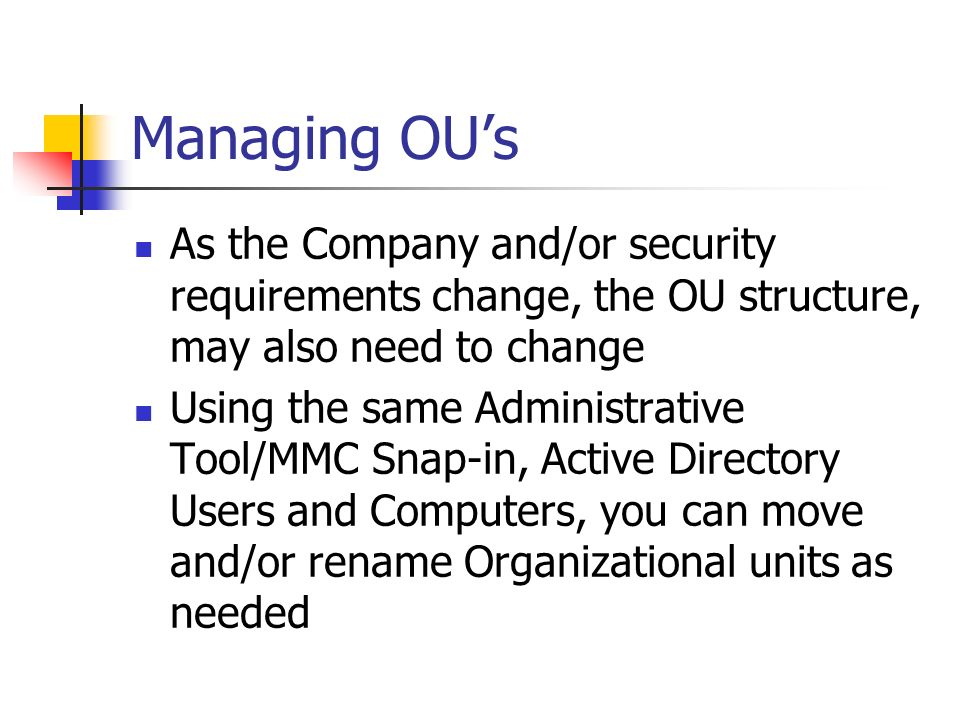 Managing OU's As the Company and/or security requirements change, the OU structure, may also need to change.