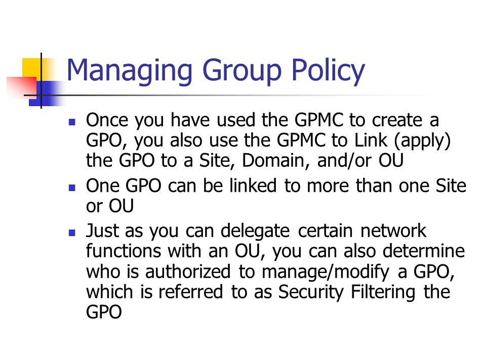 Managing Group Policy Once you have used the GPMC to create a GPO, you also use the GPMC to Link (apply) the GPO to a Site, Domain, and/or OU.