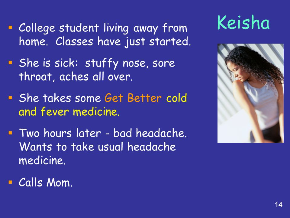 Keisha College student living away from home. Classes have just started. She is sick: stuffy nose, sore throat, aches all over.