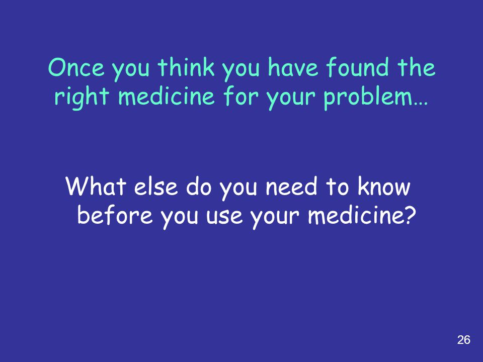 Once you think you have found the right medicine for your problem…