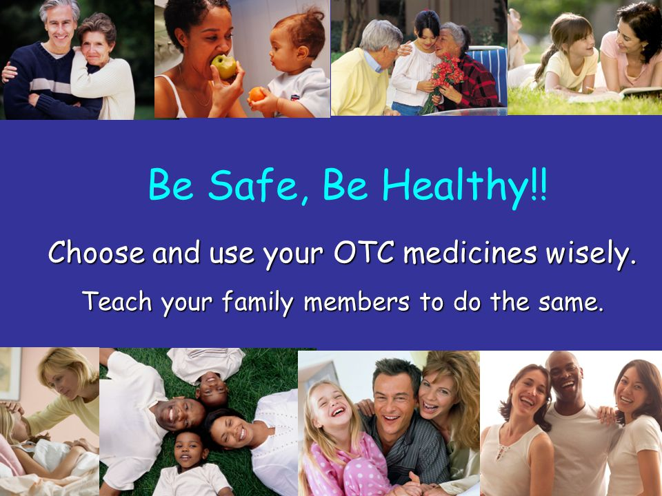 Be Safe, Be Healthy!! Choose and use your OTC medicines wisely.