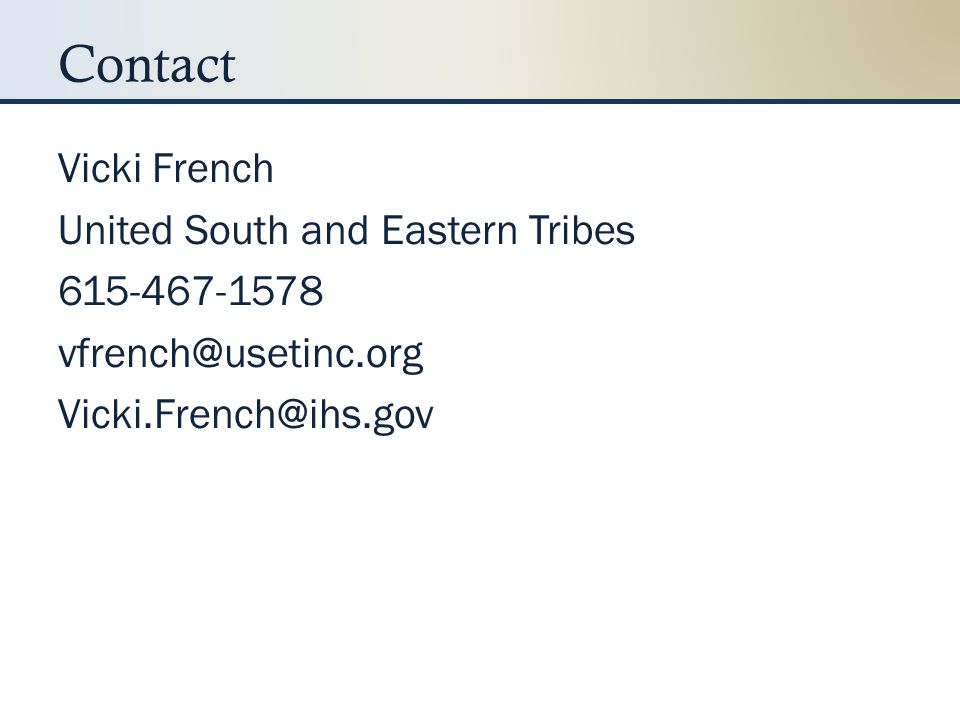 Contact Vicki French United South and Eastern Tribes 615-467-1578 vfrench@usetinc.org Vicki.French@ihs.gov