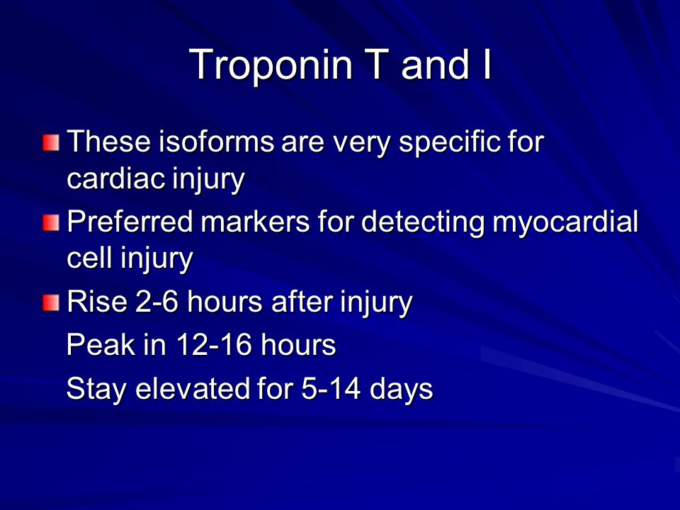 Troponin T and I These isoforms are very specific for cardiac injury