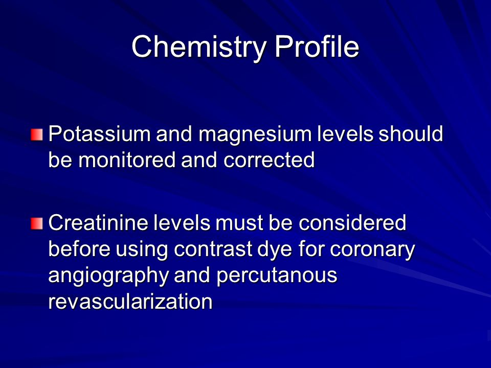 Chemistry Profile Potassium and magnesium levels should be monitored and corrected.