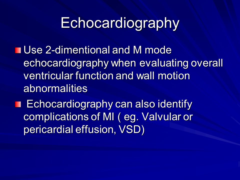 Echocardiography Use 2-dimentional and M mode echocardiography when evaluating overall ventricular function and wall motion abnormalities.