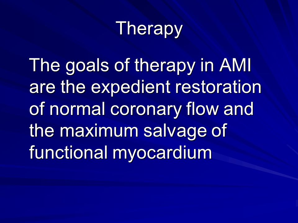 Therapy The goals of therapy in AMI are the expedient restoration of normal coronary flow and the maximum salvage of functional myocardium.