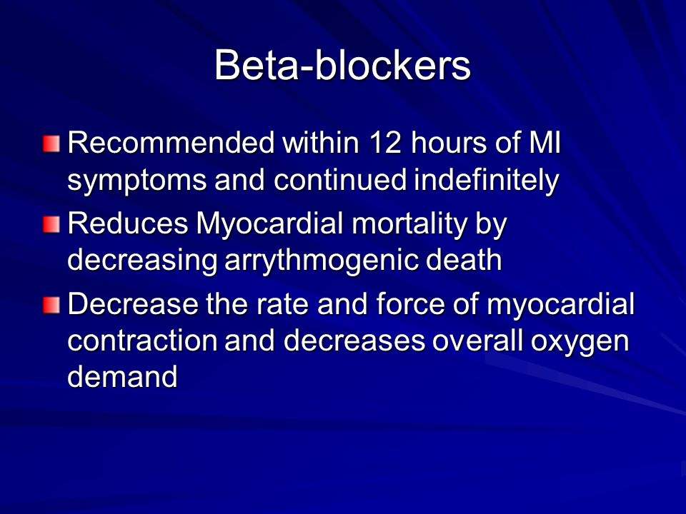 Beta-blockers Recommended within 12 hours of MI symptoms and continued indefinitely. Reduces Myocardial mortality by decreasing arrythmogenic death.