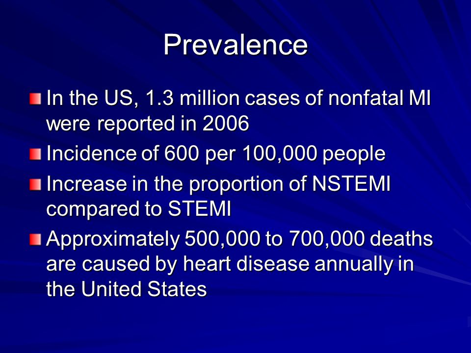 Prevalence In the US, 1.3 million cases of nonfatal MI were reported in 2006. Incidence of 600 per 100,000 people.