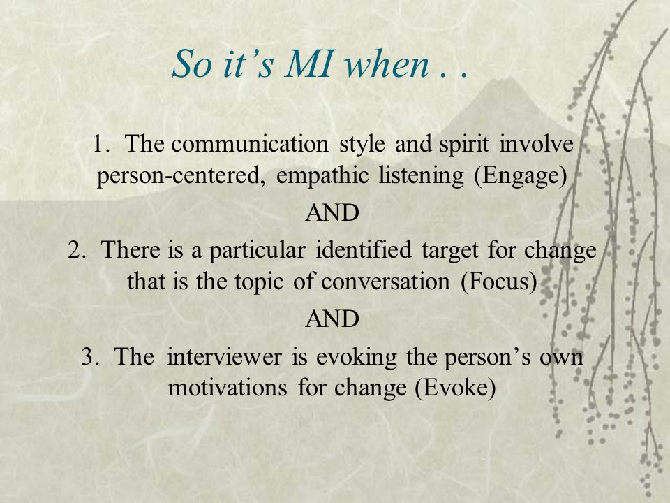 So it's MI when . . 1. The communication style and spirit involve person-centered, empathic listening (Engage)