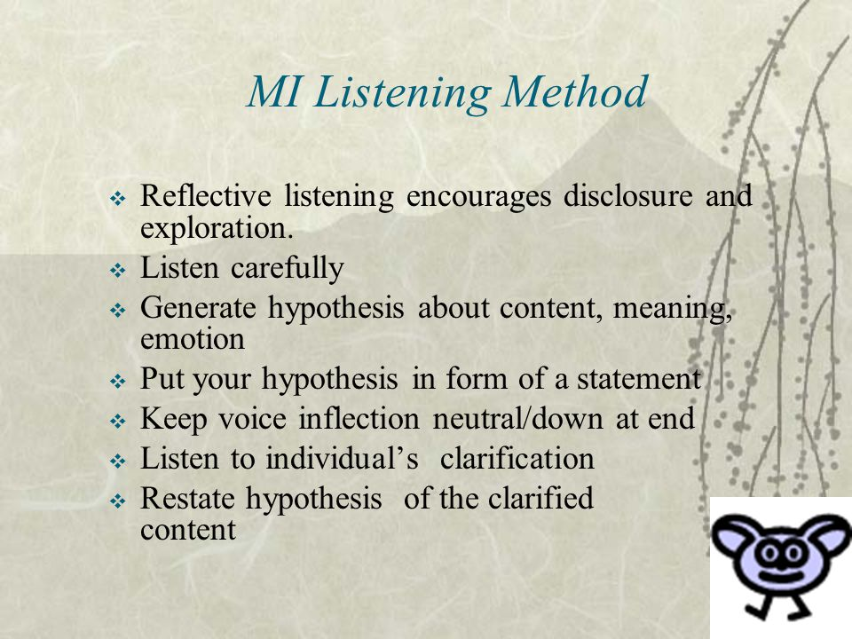 MI Listening Method Reflective listening encourages disclosure and exploration. Listen carefully.
