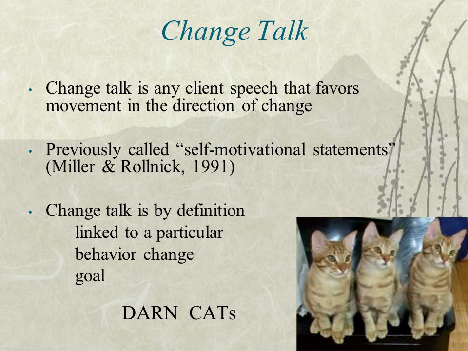 Change Talk Change talk is any client speech that favors movement in the direction of change.