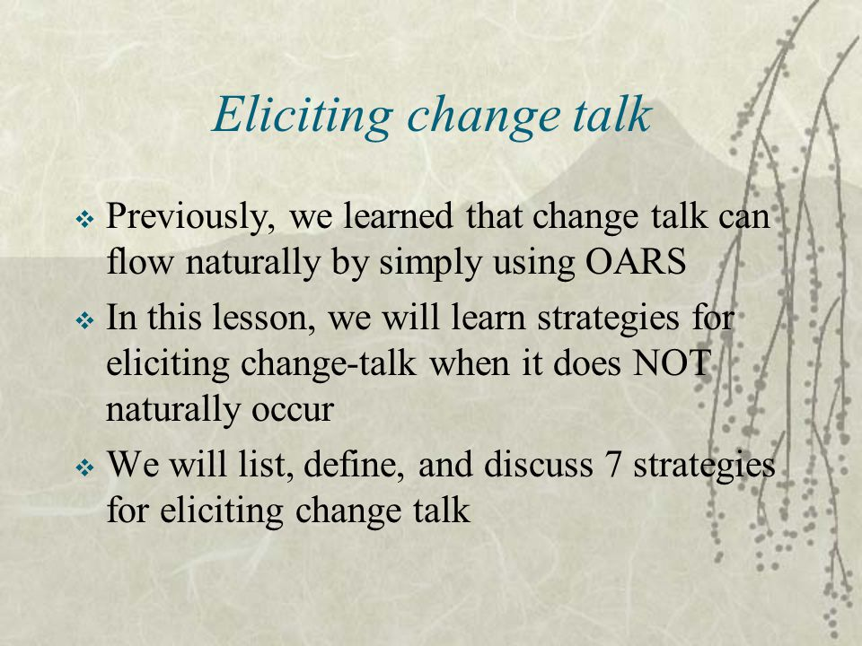 Eliciting change talk Previously, we learned that change talk can flow naturally by simply using OARS.