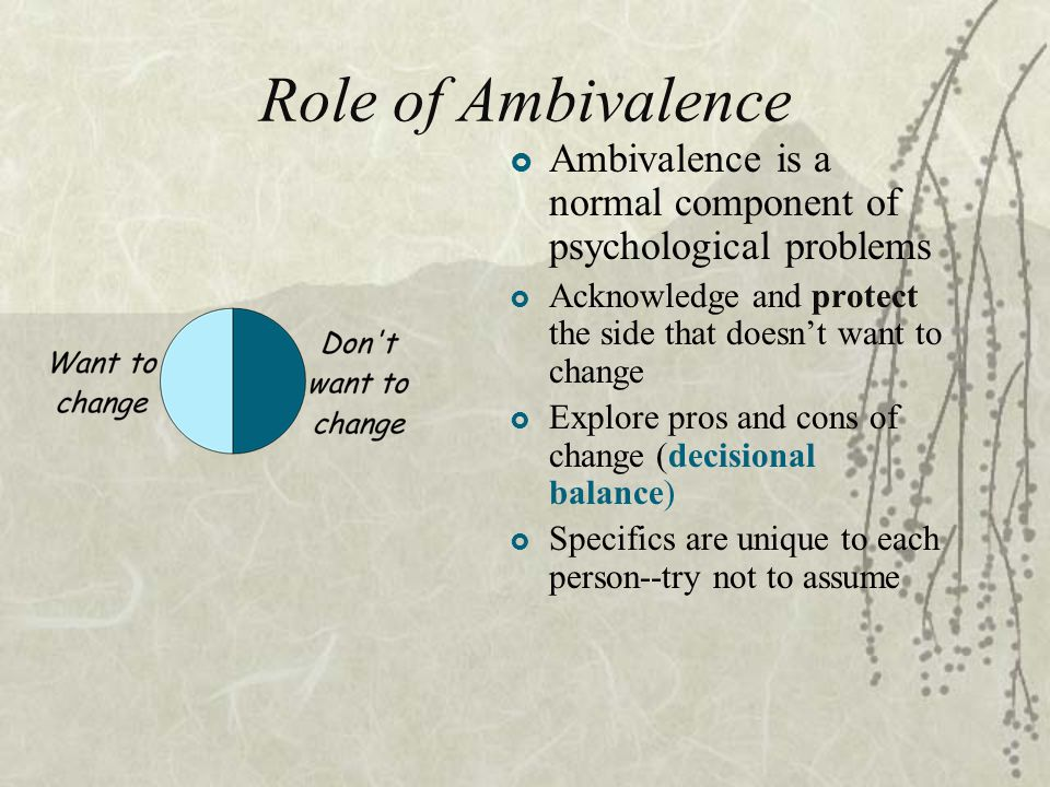 Role of Ambivalence Ambivalence is a normal component of psychological problems. Acknowledge and protect the side that doesn't want to change.