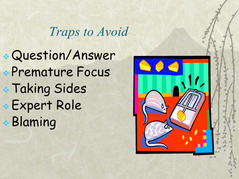 Traps to Avoid Question/Answer Premature Focus Taking Sides
