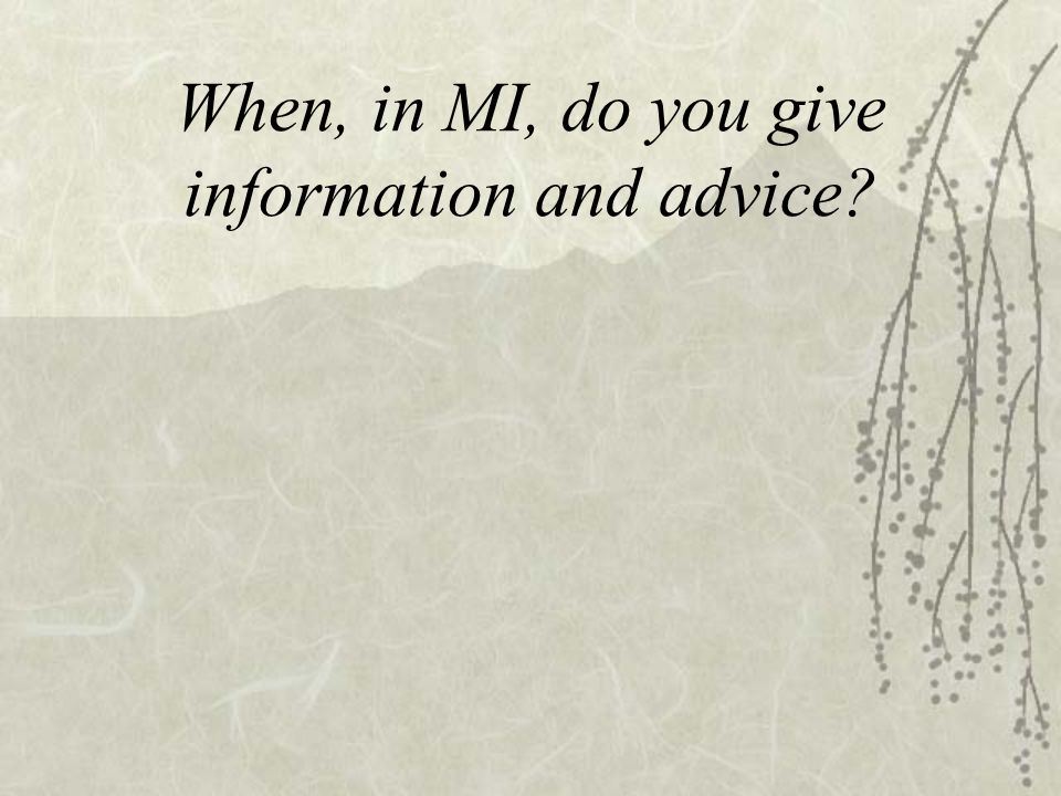 When, in MI, do you give information and advice