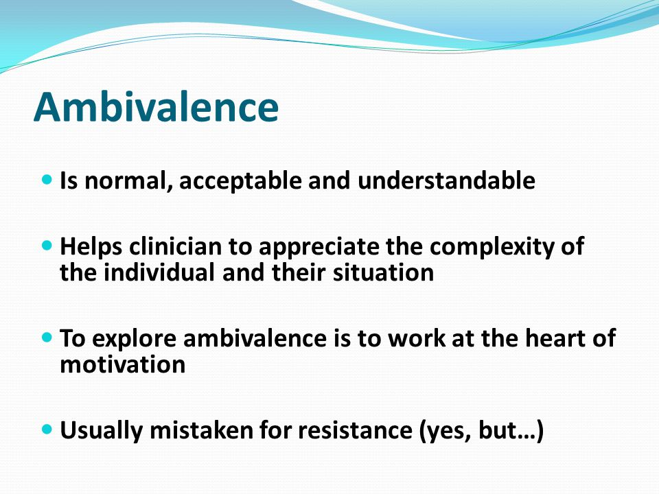 Ambivalence Is normal, acceptable and understandable
