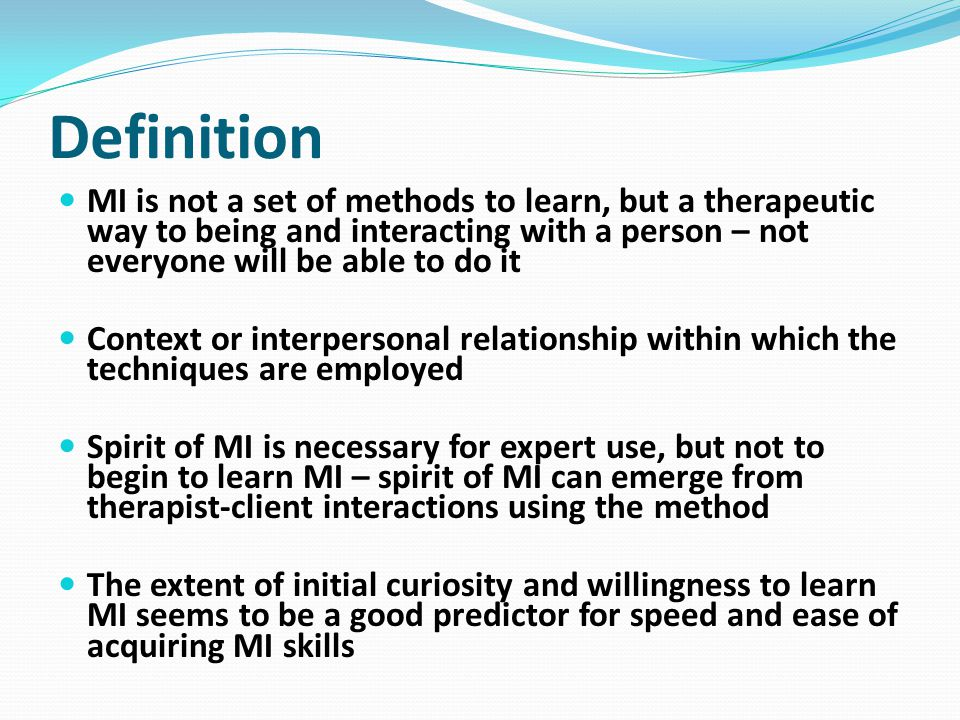 Definition MI is not a set of methods to learn, but a therapeutic way to being and interacting with a person – not everyone will be able to do it.