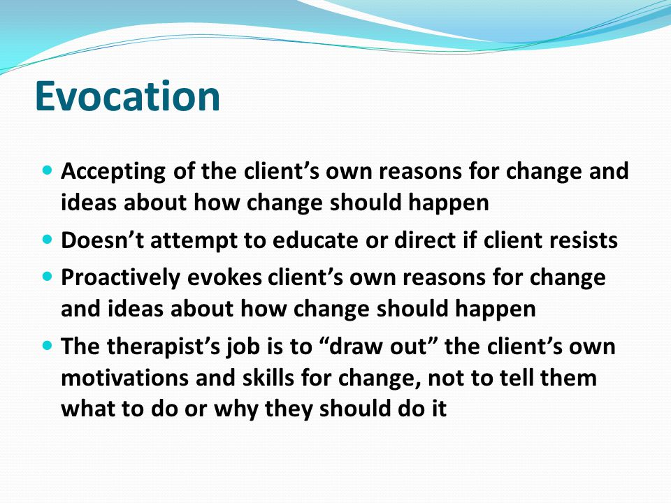 Evocation Accepting of the client's own reasons for change and ideas about how change should happen.
