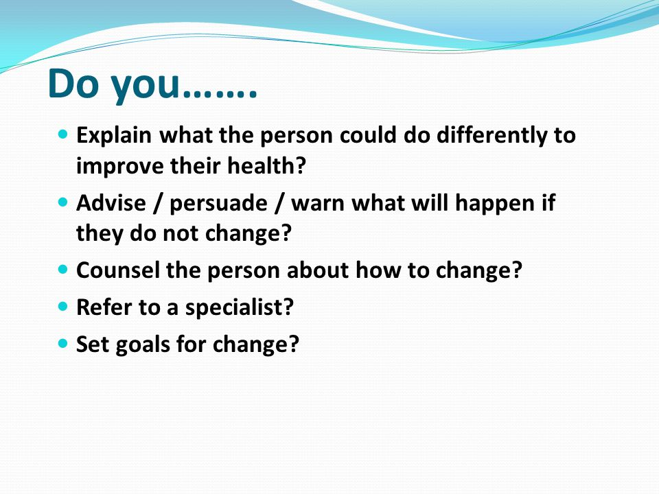 Do you……. Explain what the person could do differently to improve their health Advise / persuade / warn what will happen if they do not change