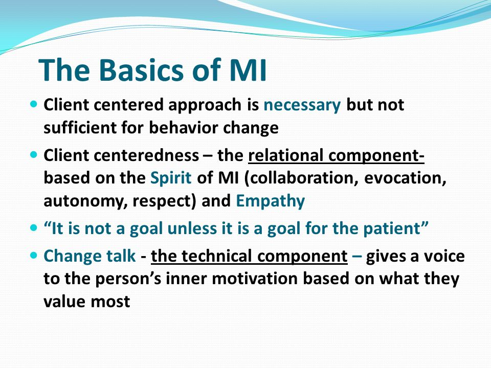 The Basics of MI Client centered approach is necessary but not sufficient for behavior change.