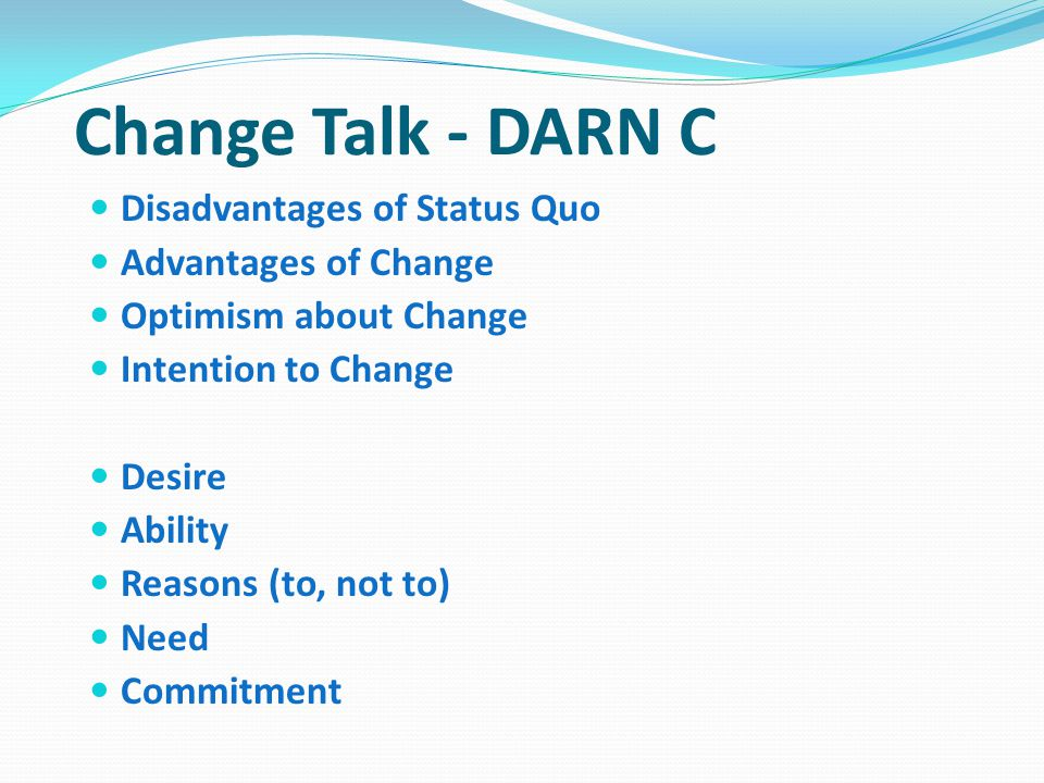 Change Talk - DARN C Disadvantages of Status Quo Advantages of Change
