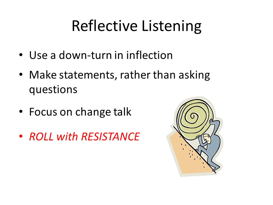 Reflective Listening Use a down-turn in inflection