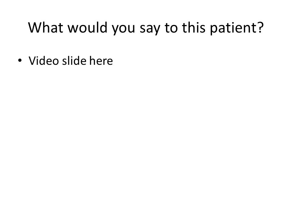 What would you say to this patient