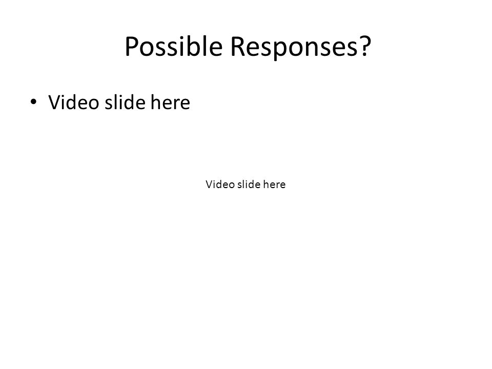 Possible Responses Video slide here Video slide here