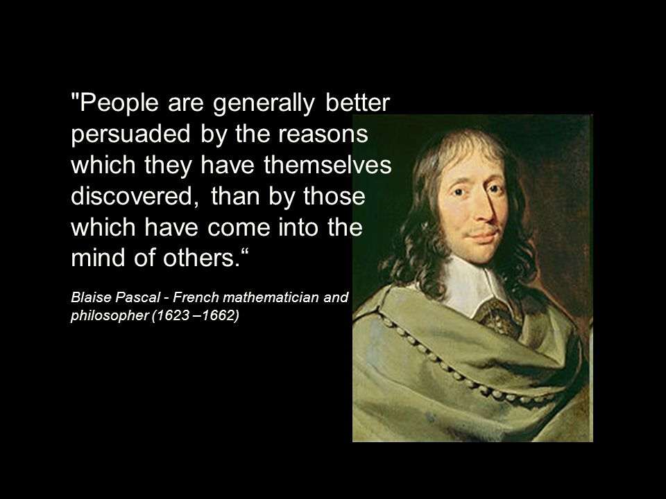 People are generally better persuaded by the reasons which they have themselves discovered, than by those which have come into the mind of others. Blaise Pascal - French mathematician and philosopher (1623 –1662)