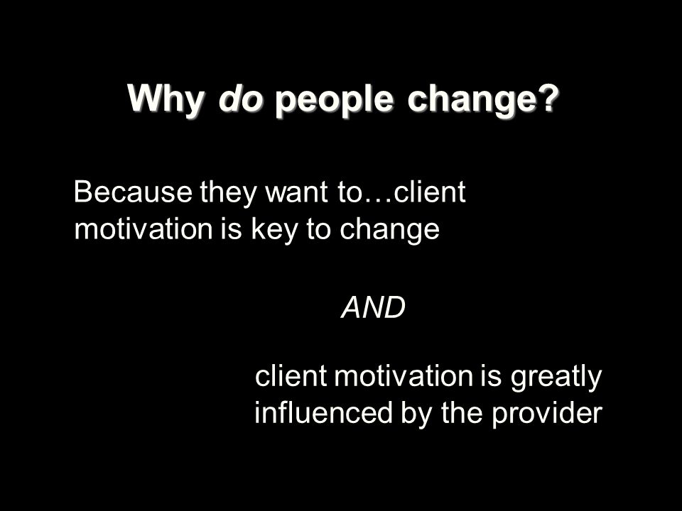 Why do people change Because they want to…client motivation is key to change. AND. client motivation is greatly influenced by the provider.