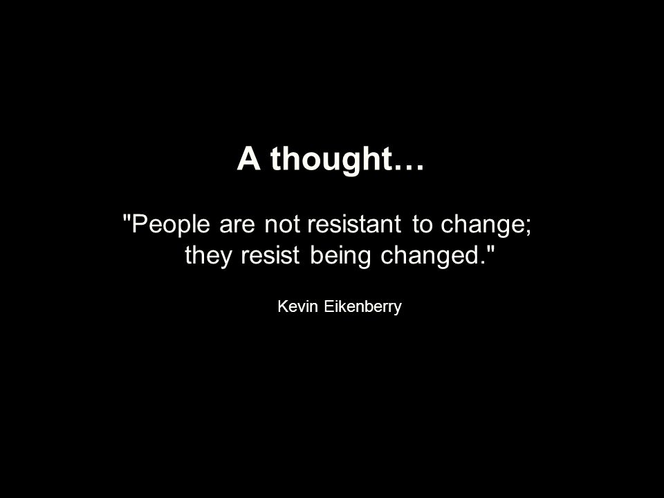 A thought… People are not resistant to change; they resist being changed. Kevin Eikenberry