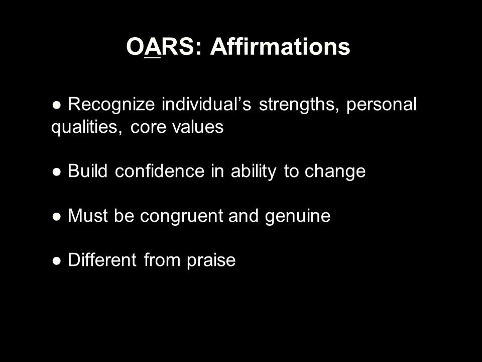 OARS: Affirmations Recognize individual's strengths, personal qualities, core values. Build confidence in ability to change.